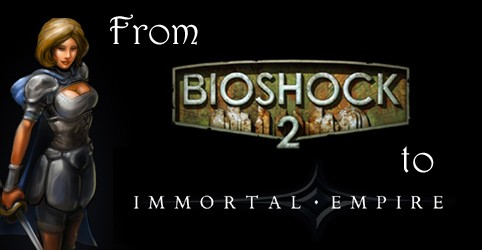 From Bioshock 2 to Immortal Empire